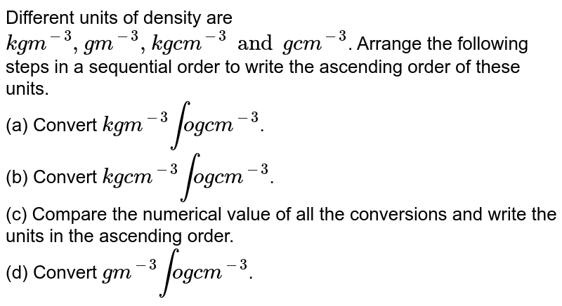 """Different units of density are `""""kg m""""^(-3),"""" g m""""^(-3)"""", kg cm""""^(-3)"""" and gcm""""^(-3)`. Arrange the following steps in a sequential order to write the ascending order of these units. <br> (a) Convert `""""kg m""""^(-3)"""" into g cm""""^(-3)`. <br> (b) Convert `""""kg cm""""^(-3)"""" into g cm""""^(-3)`. <br> (c) Compare the numerical value of all the conversions and write the units in the ascending order. <br> (d) Convert `""""g m""""^(-3)"""" into g cm""""^(-3)`."""