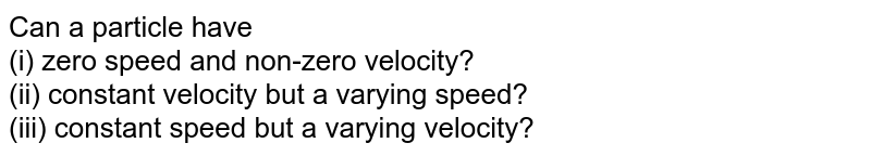 Can a particle have <br> (i) zero speed and non-zero velocity? <br> (ii) constant velocity but a varying speed? <br> (iii) constant speed but a varying velocity?
