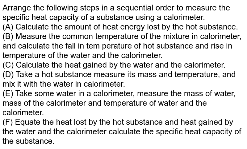 Arrange the following steps in a sequential order to measure the specific heat capacity of a substance using a calorimeter. <br>  (A) Calculate the amount of heat energy lost by the hot substance.  <br> (B) Measure the common temperature of the mixture in calorimeter, and calculate the fall in tem perature of hot substance and rise in temperature of the water and the calorimeter.  <br> (C) Calculate the heat gained by the water and the calorimeter. <br> (D) Take a hot substance measure its mass and temperature, and mix it with the water in calorimeter. <br>  (E) Take some water in a calorimeter, measure the mass of water, mass of the calorimeter and temperature of water and the calorimeter. <br>  (F) Equate the heat lost by the hot substance and heat gained by the water and the calorimeter calculate the specific heat capacity of the substance.