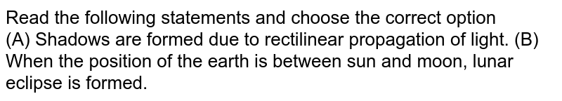 Read the following statements and choose the correct option    <br> (A) Shadows are formed due to rectilinear propagation of light. (B) When the position of the earth is between sun and moon, lunar eclipse is formed.