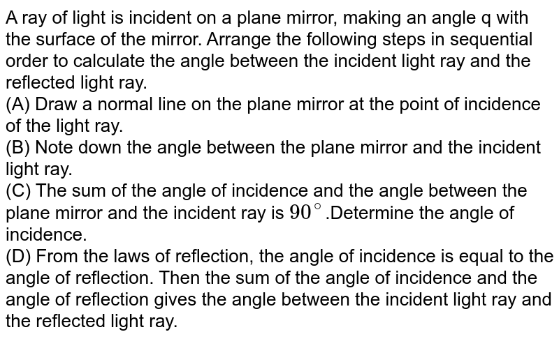 A ray of light is incident on a plane mirror, making an angle 'q' with the surface of the mirror. Arrange the following steps in sequential order to calculate the angle between the incident light ray and the reflected light ray.  <br> (A) Draw a normal line on the plane mirror at the point of incidence of the light ray. (B) Note down the angle between the plane mirror and the incident light ray. (C) The sum of the angle of incidence and the angle between the plane mirror and the incident ray is `90^@` . Determine the angle of incidence. (D) From the laws of reflection, the angle of incidence is equal to the angle of reflection. Then the sum of the angle of incidence and the angle of reflection gives the angle between the incident light ray and the reflected light ray.