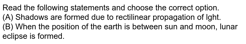 Read the following statements and choose the correct option.   <br> (A) Shadows are formed due to rectilinear propagation of light. (B) When the position of the earth is between the sun and the moon, lunar eclipse is formed.