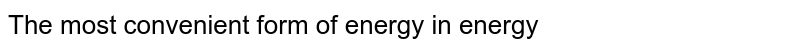 The most convenient form of energy in energy