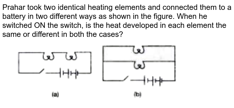 """Prahar took two identical heating elements and connected them to a battery in two different ways as shown in the figure. When he switched ON the switch, is the heat developed in each element the same or different in both the cases? <br> <img src=""""https://doubtnut-static.s.llnwi.net/static/physics_images/PER_IIT_PHY_VII_C06_E02_061_Q01.png"""" width=""""80%"""">"""