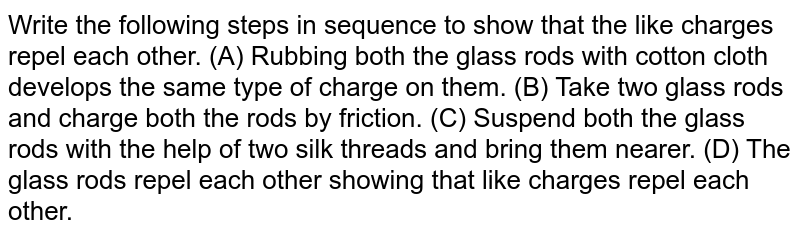 Write the following steps in sequence to show that the like charges repel each other. (A) Rubbing both the glass rods with cotton cloth develops the same type of charge on them. (B) Take two glass rods and charge both the rods by friction. (C) Suspend both the glass rods with the help of two silk threads and bring them nearer. (D) The glass rods repel each other showing that like charges repel each other.