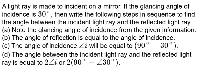 A light ray is made to incident on a mirror. If the glancing angle of incidence is `30^(@)`, then write the following steps in sequence to find the angle between the incident light ray and the reflected light ray. <br> (a) Note the glancing angle of incidence from the given information. <br> (b) The angle of reflection is equal to the angle of incidence. <br> (c) The angle of incidence `anglei` will be equal to `(90^(@)- 30^(@))`. <br> (d) The angle between the incident light ray and the reflected light ray is equal to `2 anglei` or `2(90^(@)-angle30^(@))`.