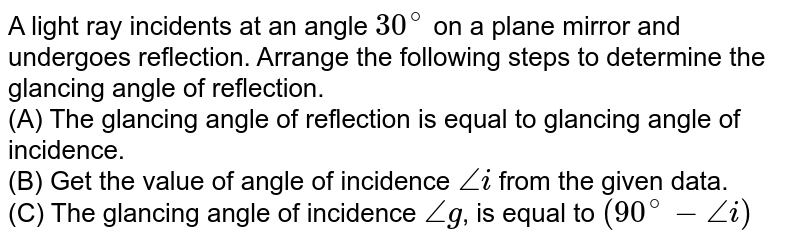 A light ray incidents at an angle `30^(@)` on a plane mirror and undergoes reflection. Arrange the following steps to determine the glancing angle of reflection.  <br> (A) The glancing angle of reflection is equal to glancing angle of incidence. <br> (B) Get the value of angle of incidence `anglei` from the given data. <br> (C) The glancing angle of incidence `angleg`, is equal to `(90^(@)- anglei)`