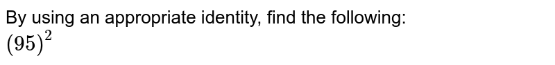 By using an appropriate identity, find the following: <br> `(95)^(2)`