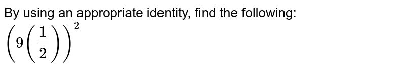 By using an appropriate identity, find the following: <br> `(9(1/2))^(2)`