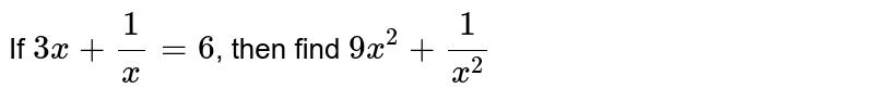 If `3x + 1/x =6`, then find `9x^(2) + 1/x^(2)`
