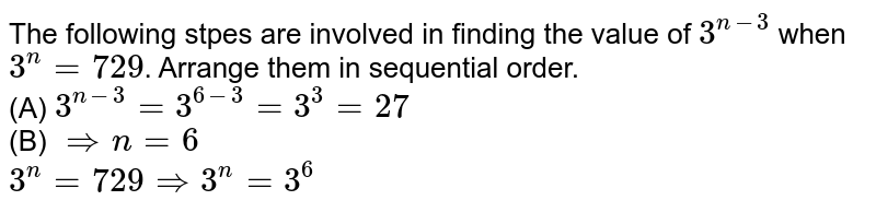 The following stpes are involved in finding the value of `3^(n-3)` when `3^(n)=729`. Arrange them in sequential order. <br> (A) `3^(n-3)=3^(6-3)=3^(3)=27` <br> (B) `rArr n=6` <br> `3^(n)=729 rArr 3^(n)=3^(6)`