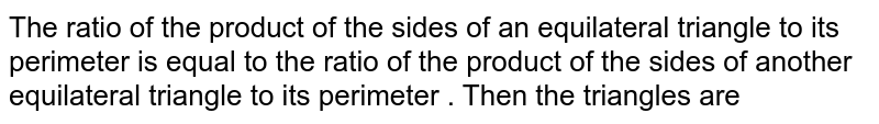 The ratio of the product of the sides of an equilateral triangle to its perimeter is equal  to the ratio  of the product of the sides of another equilateral triangle to its perimeter . Then the  triangles are