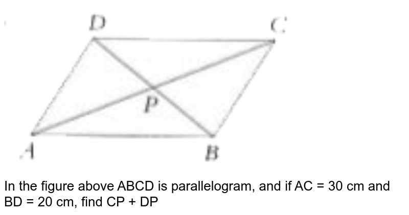 """<img src=""""https://doubtnut-static.s.llnwi.net/static/physics_images/PER_IIT_MAT_VII_C05_E01_043_Q01.png"""" width=""""80%""""> <br>   In the figure  above ABCD is parallelogram, and if AC = 30 cm and BD = 20 cm, find  CP + DP"""