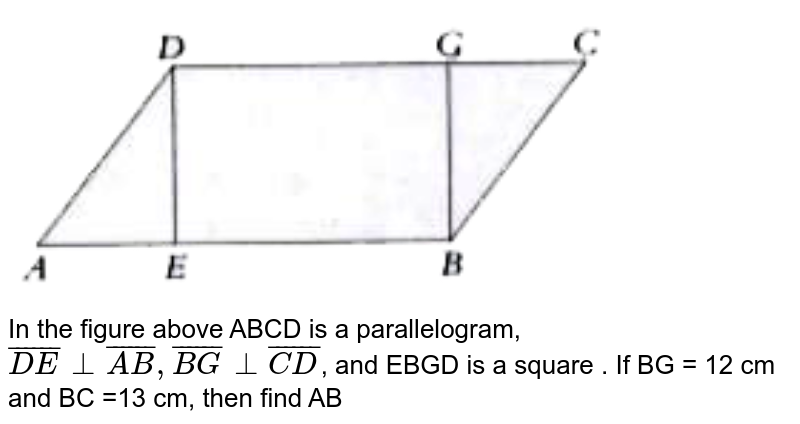 """<img src=""""https://doubtnut-static.s.llnwi.net/static/physics_images/PER_IIT_MAT_VII_C05_E01_057_Q01.png"""" width=""""80%""""> <br>   In the figure above ABCD is a parallelogram,  `bar(DE) bot bar(AB), bar(BG) bot bar(CD)`, and EBGD is a square . If  BG = 12 cm and BC =13 cm, then find AB"""