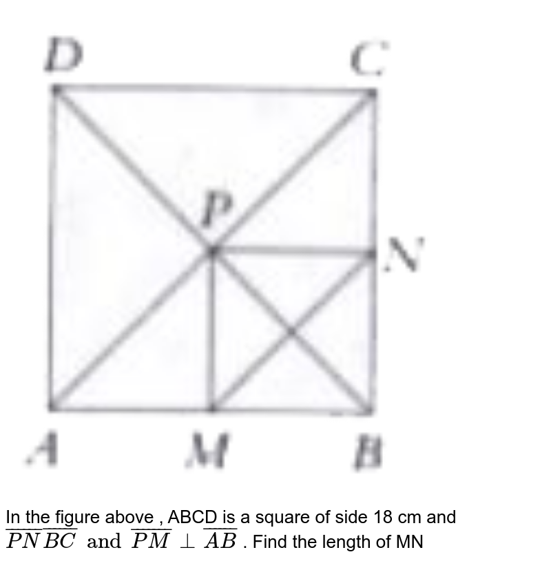 """<img src=""""https://doubtnut-static.s.llnwi.net/static/physics_images/PER_IIT_MAT_VII_C05_E01_067_Q01.png"""" width=""""80%""""> <br>  In the figure above , ABCD is a square of side 18 cm and `bar(PN)  bar(BC) and bar (PM) bot bar(AB)` . Find the length of MN"""