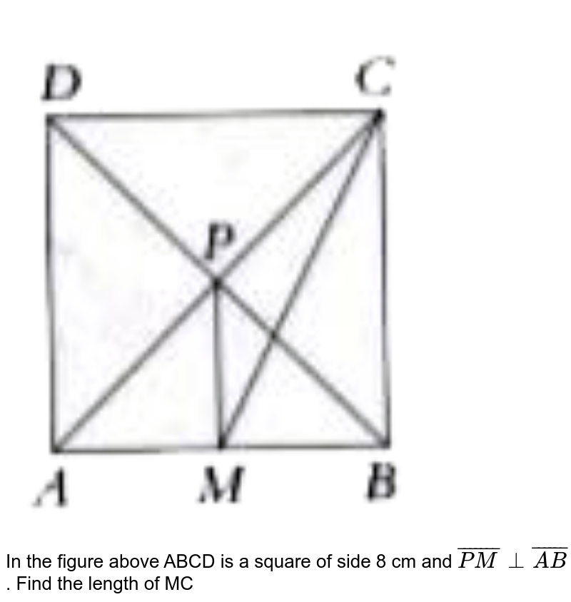 """<img src=""""https://doubtnut-static.s.llnwi.net/static/physics_images/PER_IIT_MAT_VII_C05_E02_049_Q01.png"""" width=""""80%""""> <br>   In the figure above ABCD is a square of side 8 cm and ` bar (PM) bot bar (AB) ` . Find the length of MC"""