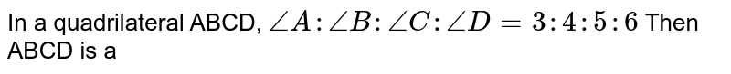 In  a quadrilateral ABCD, `angle A : angle B : angle C: angle D = 3 : 4 : 5 : 6`  Then ABCD is a