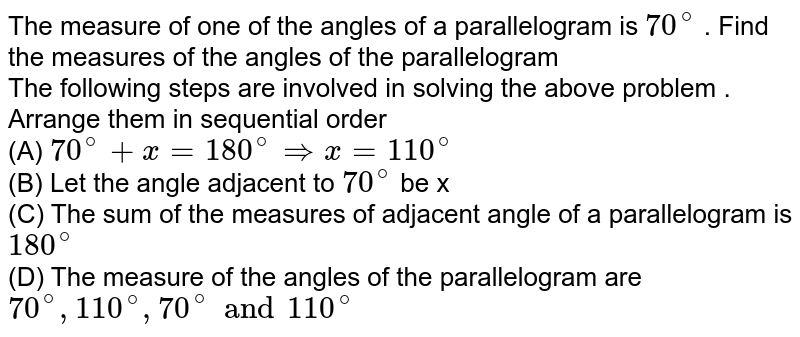 The measure of one of the angles of a parallelogram is `70^(@)` . Find the measures of the angles of the parallelogram <br> The following steps are involved in solving the above problem . Arrange them in sequential order <br>  (A) `70^(@) + x = 180^(@) rArr x = 110^(@)` <br>  (B) Let the angle adjacent to `70^(@)` be x <br> (C) The sum of the measures of adjacent angle of a parallelogram is `180^(@)` <br>  (D) The measure of the angles of the parallelogram  are `70^(@) , 110^(@), 70^(@) and  110^(@)`