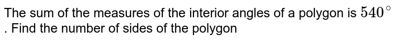 The sum of the measures of the interior angles of a polygon is `540^(@)` . Find the number of sides of the polygon