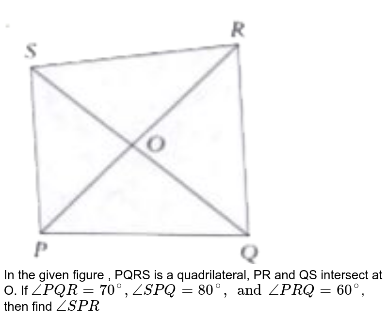 """<img src=""""https://doubtnut-static.s.llnwi.net/static/physics_images/PER_IIT_MAT_VII_C05_E02_078_Q01.png"""" width=""""80%""""> <br>  In the given figure , PQRS is a quadrilateral, PR and QS intersect at O. If `angle PQR = 70^(@), angle SPQ = 80^(@), and angle PRQ = 60^(@) `, then find `angle SPR `"""