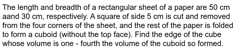 The length and breadth of a rectangular sheet of a paper are 50 cm aand 30 cm, respectively. A square of side 5 cm is cut and removed from the four corners of the sheet, and the rest of the paper is folded to form a cuboid (without the top face). Find the edge of the cube whose volume is one - fourth the volume of the cuboid so formed.