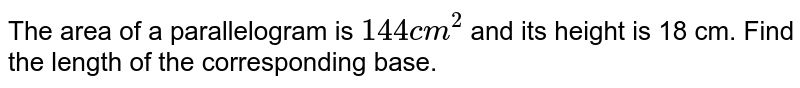 """The area of a parallelogram is `144"""" cm""""^(2)` and its height is 18 cm. Find the length of the corresponding base."""
