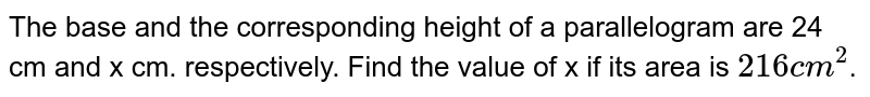 """The base and the corresponding height of a parallelogram are 24 cm and x cm. respectively. Find the value of x if its area is `""""216 cm""""^(2)`."""
