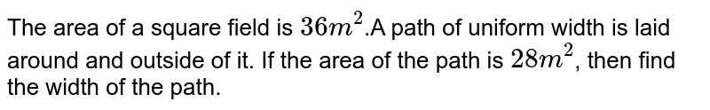 """The area of a square field is `""""36 m""""^(2)`.A path of uniform width is laid around and outside of it. If the area of the path is `""""28 m""""^(2)`, then find the width of the path."""