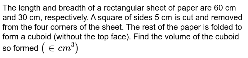 """The length and breadth of a rectangular sheet of paper are 60 cm and 30 cm, respectively. A square of sides 5 cm is cut and removed from the four corners of the sheet. The rest of the paper is folded to form a cuboid (without the top face). Find the volume of the cuboid so formed `(""""in cm""""^(3))`"""