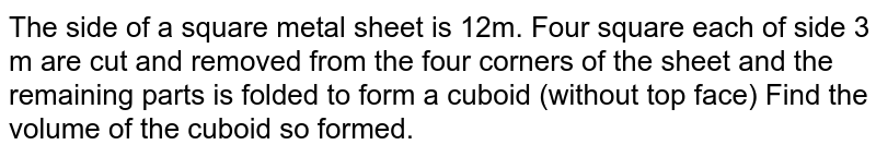 The side of a square metal sheet is 12m. Four square each of side 3 m are cut and removed from the four corners of the sheet and the remaining parts is folded to form a cuboid (without top face) Find the volume of the cuboid so formed.