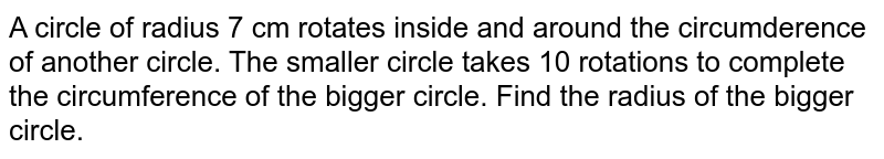 A circle of radius 7 cm rotates inside and around the circumderence of another circle. The smaller circle takes 10 rotations to complete the circumference of the bigger circle. Find the radius of the bigger circle.