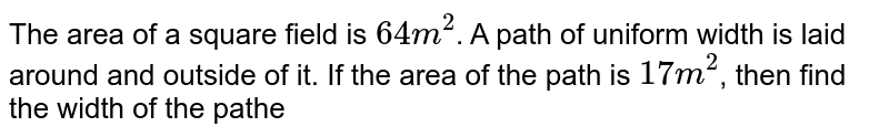 """The area of a square field is `64"""" m""""^(2)`. A path of uniform width is laid around and outside of it. If the area of the path is `17"""" m""""^(2)`, then find the width of the pathe"""