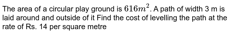 """The area of a circular play ground is `""""616 m""""^(2)`. A path of width 3 m is laid around and outside of it Find the cost of levelling the path at the rate of Rs. 14 per square metre"""