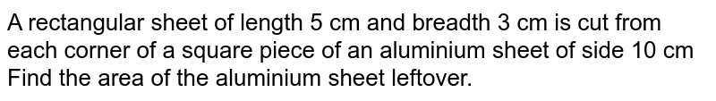 A rectangular sheet of length 5 cm and breadth 3 cm is cut from each corner of a square piece of an aluminium sheet of side 10 cm Find the area of the aluminium sheet leftover.