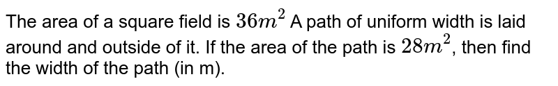 """The area of a square field is `""""36 m""""^(2)` A path of uniform width is laid around and outside of it. If the area of the path is `""""28 m""""^(2)`, then find the width of the path (in m)."""