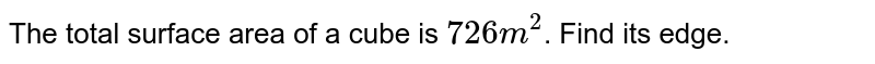 """The total surface area of a cube is `726"""" m""""^(2)`. Find its edge."""