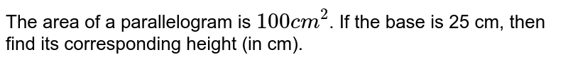 """The area of a parallelogram is `""""100 cm""""^(2)`. If the base is 25 cm, then find its corresponding height (in cm)."""