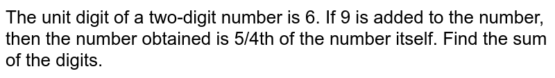 The unit digit of a two-digit number is 6. If 9 is added to the number, then the number obtained is 5/4th of the number itself. Find the sum of the digits.