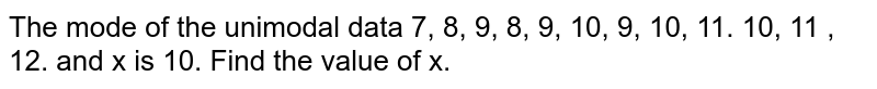 The mode of the unimodal data 7, 8, 9, 8, 9, 10, 9, 10, 11. 10, 11 , 12. and x is 10. Find the value of x.