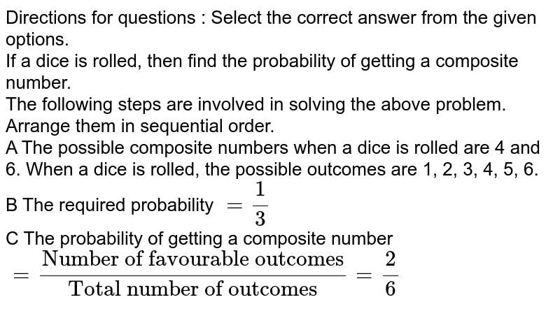 """Directions for questions : Select the correct answer from the given options. <br> If a dice is rolled, then find the probability of getting a composite number. <br> The following steps are involved in solving the above problem. Arrange them in sequential order. <br> A The possible composite numbers when a dice is rolled are 4 and 6. When a dice is rolled, the possible outcomes are 1, 2, 3, 4, 5, 6. <br> B The required probability `= (1)/(3)` <br> C The probability of getting a composite number `= (""""Number of favourable outcomes"""")/(""""Total number of outcomes"""") = (2)/(6)`"""