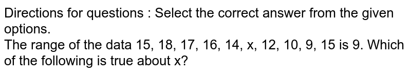 Directions for questions : Select the correct answer from the given options. <br> The range of the data 15, 18, 17, 16, 14, x, 12, 10, 9, 15 is 9. Which of the following is true about x?