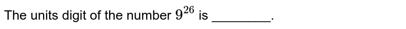 The units digit of the number `9^(26)` is ________.