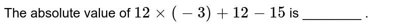 The absolute value of `12 times (-3)+12-15` is ________ .