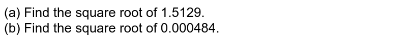 (a) Find the square root of 1.5129. <br> (b) Find the square root of 0.000484.