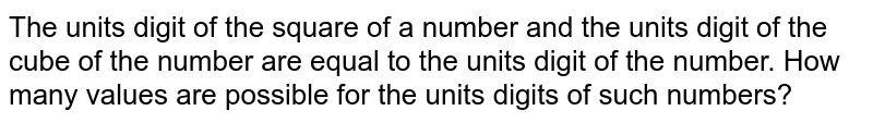 The units digit of the square of a number and the units digit of the cube of the number are equal to the units digit of the number. How many values are possible for the units digits of such numbers?
