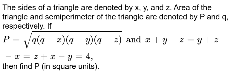 The sides of a triangle are denoted by x, y, and z. Area of the triangle and semiperimeter of the triangle are denoted by P and q, respectively. If `P= sqrt(q(q-x) (q-y) (q-z)) and x + y - z= y + z- x= z + x -y =4,` then find P (in square units).