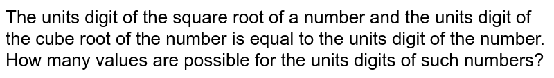 The units digit of the square root of a number and the units digit of the cube root of the number is equal to the units digit of the number. How many values are possible for the units digits of such numbers?