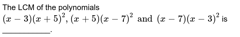 The LCM of the polynomials `(x-3)(x+5)^(2),(x+5)(x-7)^(2)and(x-7)(x-3)^(2)` is ___________.