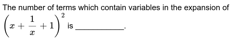 The number of terms which contain variables in the expansion of `(x+(1)/(x)+1)^(2)` is ___________.