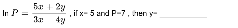 In ` P= (5x+2y)/(3x-4y) ` , if x= 5 and  P=7  , then y=  ___________